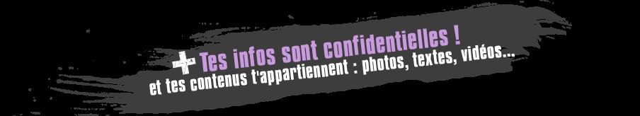 Tes infos sont confidentielles ! Et tes contenus t'appartiennent : photos, textes, vid�os ...